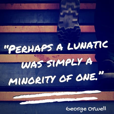 """""""Perhaps a Lunatic is Simply a Minority of One"""" George Orwell Quote"""