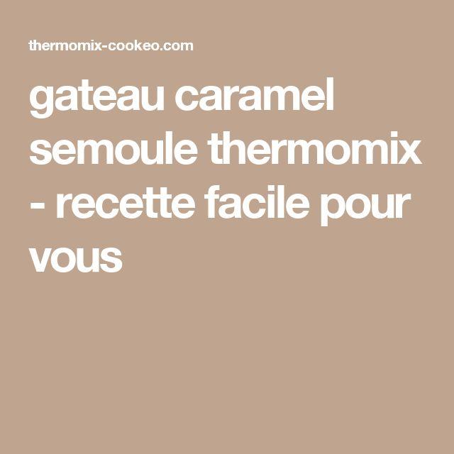 gateau caramel semoule thermomix - recette facile pour vous