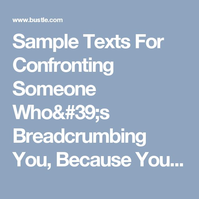 Sample Texts For Confronting Someone Who's Breadcrumbing You, Because You Don't Deserve To Feel Scared Of What You Want