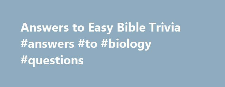 Answers to Easy Bible Trivia #answers #to #biology #questions http://health.nef2.com/answers-to-easy-bible-trivia-answers-to-biology-questions/  #bible question and answers # Answers to the Easy Bible Trivia Questions 1. What gave Samson his unusual strength? A: The hair on his head—Judges 16:17 2. While walking along the shore of the Sea of Galilee, Jesus called His first disciples saying, Follow Me and I will make you__________. A: Fishers of men—Matthew 4:19 3. After Jesus was born an…