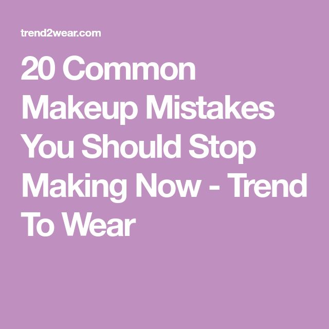 20 Common Makeup Mistakes You Should Stop Making Now - Trend To Wear