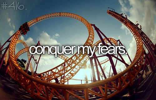 conquer my fears--but roller coasters arent one of my fears...lolz. when i was a kid it was but now its not! :)