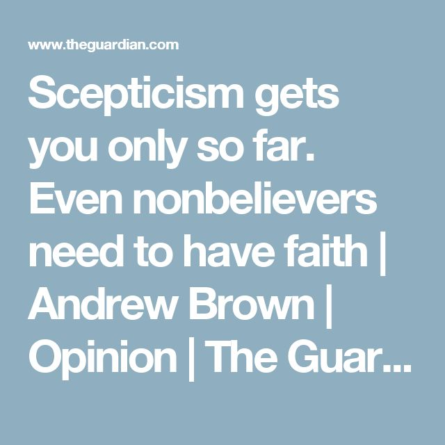 Scepticism gets you only so far. Even nonbelievers need to have faith | Andrew Brown | Opinion | The Guardian