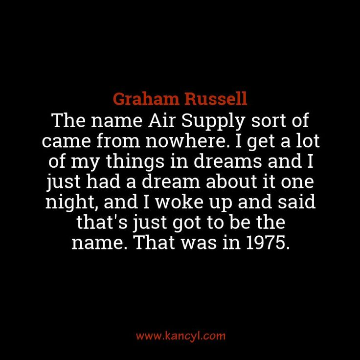 """The name Air Supply sort of came from nowhere. I get a lot of my things in dreams and I just had a dream about it one night, and I woke up and said that's just got to be the name. That was in 1975."", Graham Russell"