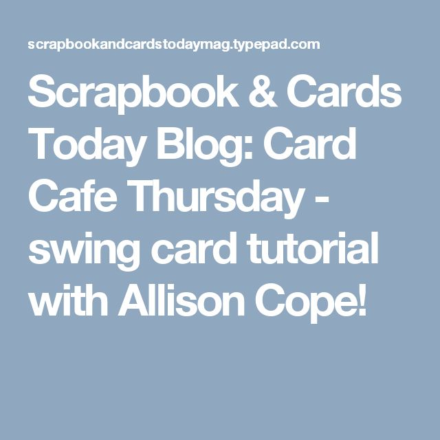Scrapbook & Cards Today Blog: Card Cafe Thursday - swing card tutorial with Allison Cope!
