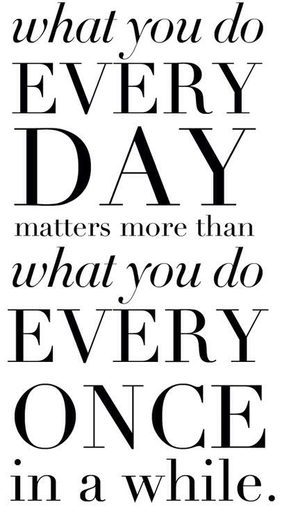 Everyday > once and a while