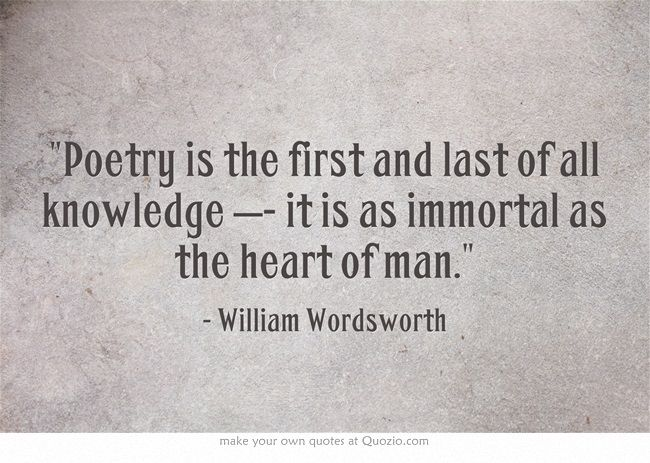 """Poetry is the first and last of all knowledge - it is as immortal as the heart of man"" --William Wordsworth"