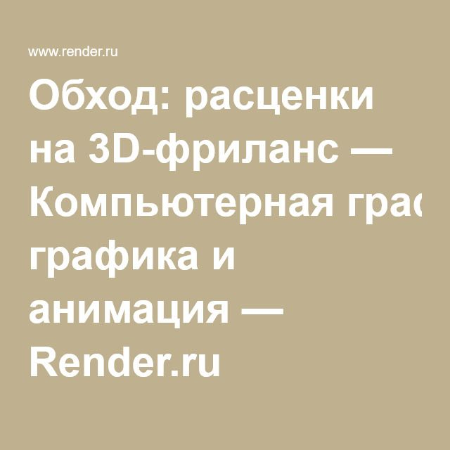 Обход: расценки на 3D-фриланс — Компьютерная графика и анимация — Render.ru