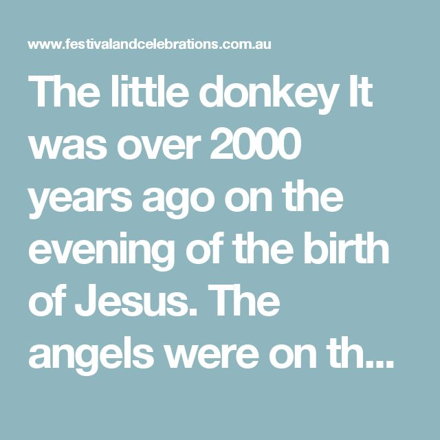 """The little donkey  It was over 2000 years ago on the evening of the birth of Jesus. The angels were on their way to the shepherds to bring them the good news.  They also went to the sheep and said """"Go to the stable for the Lord will be born today. It could well be that wool from each one of you, will be needed to be put in the manger to keep him warm"""". The ox and the dog were also asked by the angels to go to the stable and to keep watch over the newborn child. The doves, shivering in a…"""