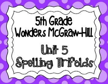 These spelling trifolds are based on the 5th grade Wonders McGraw-Hill reading series. This is a weekly trifold to send home with your students and provide practice with their spelling words. Each week's trifold is two pages, and I copy it front/back.  Each includes the following: 1-Read the Words (a list of the spelling words) 2-Copy the Words 3-Look-Fold-Write (I have students look at the word, fold the trifold, and then write the word without looking.) 4-Alphabetize 5-3x Each ...