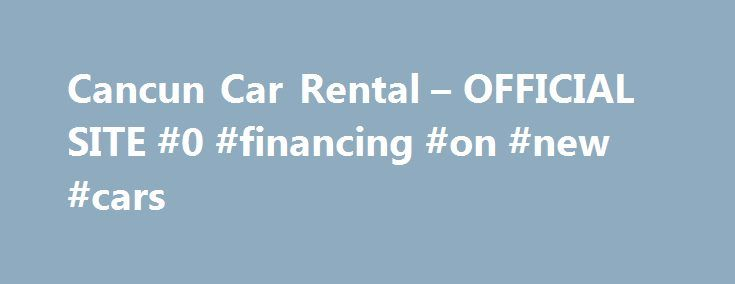 Cancun Car Rental – OFFICIAL SITE #0 #financing #on #new #cars http://cars.remmont.com/cancun-car-rental-official-site-0-financing-on-new-cars/  #car rent # Global Cancun Car Rental Is a company dedicated to car rentals in the Yucatan penninsula. Global Car Rental is characterized for offering a wide range of rental vehicles in Cancun. also, car rentals in Playa del Carmen, car rentals in Tulum and car rentals in the Riviera Maya. Global Car Rental is…The post Cancun Car Rental – OFFICIAL…