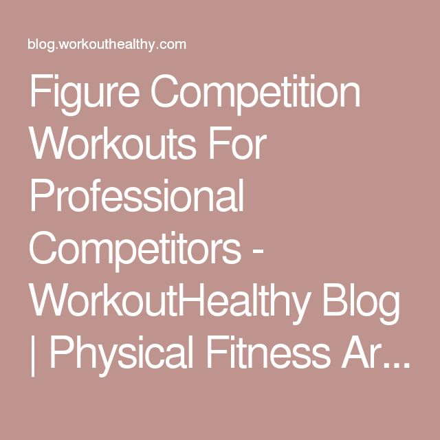 Figure Competition Workouts For Professional Competitors - WorkoutHealthy Blog | Physical Fitness Articles & Diet Tips