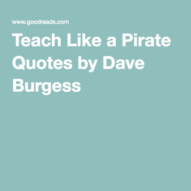 Teach Like a Pirate Quotes by Dave Burgess                                                                                                                                                                                 More