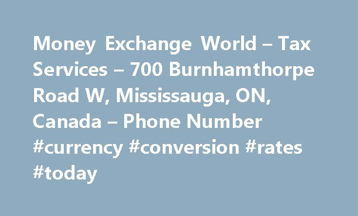 Money Exchange World – Tax Services – 700 Burnhamthorpe Road W, Mississauga, ON, Canada – Phone Number #currency #conversion #rates #today http://currency.remmont.com/money-exchange-world-tax-services-700-burnhamthorpe-road-w-mississauga-on-canada-phone-number-currency-conversion-rates-today/  #money exchange world # Money Exchange World Specialties -Currency Exchange-Cheque Cashing-Payday Loans-Western Union Money Transfer-Ria Money Transfer-Bank deposit in foreign accounts -Instant Tax…