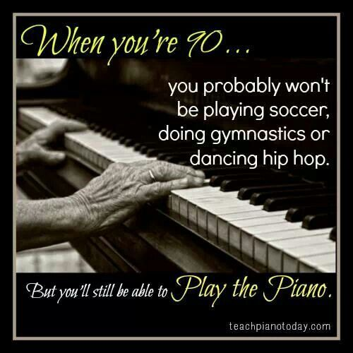 When you're 90, you probably won't be playing soccer, doing gymnastics, or dancing hip hop. But you will still be able to play piano. DON'T YET KNOW HOW? Philippians 4:13, You can do ALL things through Christ Jesus: