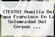 http://tecnoautos.com/wp-content/uploads/imagenes/tendencias/thumbs/texto-homilia-del-papa-francisco-en-la-solemnidad-del-corpus.jpg Corpus Christi. (TEXTO) Homilía del Papa Francisco en la Solemnidad del Corpus ..., Enlaces, Imágenes, Videos y Tweets - http://tecnoautos.com/actualidad/corpus-christi-texto-homilia-del-papa-francisco-en-la-solemnidad-del-corpus/