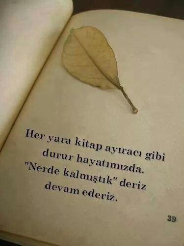"""Her yara kitap ayıracı gibi durur hayatımızda. """"Nerede kalmıştık"""" deriz, devam ederiz...."""