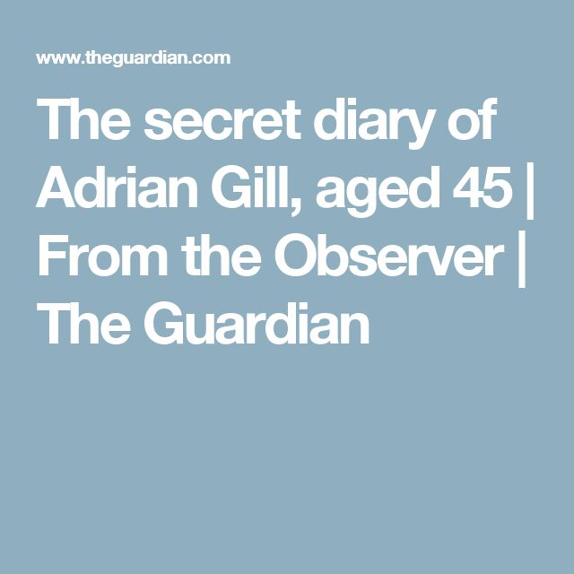 The secret diary of Adrian Gill, aged 45 | From the Observer | The Guardian