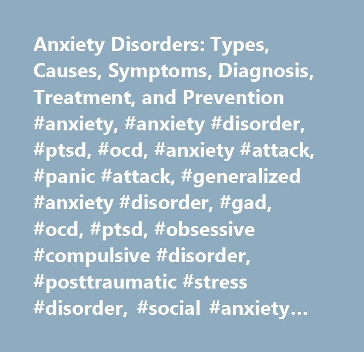 Anxiety Disorders: Types, Causes, Symptoms, Diagnosis, Treatment, and Prevention #anxiety, #anxiety #disorder, #ptsd, #ocd, #anxiety #attack, #panic #attack, #generalized #anxiety #disorder, #gad, #ocd, #ptsd, #obsessive #compulsive #disorder, #posttraumatic #stress #disorder, #social #anxiety #disorder, #phobia, #mental #illness, #mental #health, #psychologist, #therapy, #psychiatrist, #panic #disorder, #stress, #trauma, #psychotherapy, #cognitive-behavioral, #medication, #medicine, #drug #…