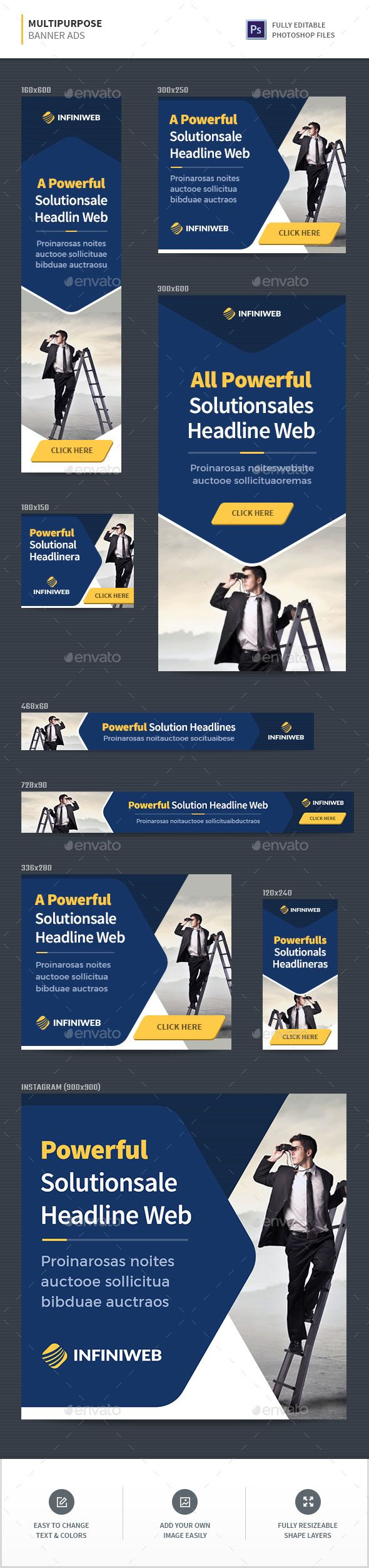 Multipurpose Banner Ads  Multipurpose Web Advertisement Banners Web banner ad templates in 9 most popular sizes! Item Features:      Fully layered and organized     Easily modify colors, text and image     Free fonts used  What's Included?      9 Popular Sizes : 160×600, 300×250, 336×280, 728×90, 468×60, 300×600, 180×150, 120×240, 900×900     9 Photoshop (.PSD) Files     Instruction File