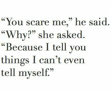 this is why you scare me sometimes. I tend to tell you so much that I didn't even realize until then