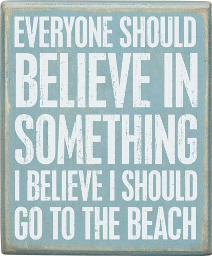 Everyone should believe in something...I believe I should go to the beach!