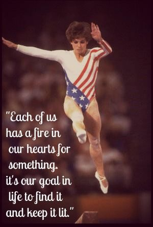 """Each of us has a fire in our hearts for something. It's our goal in life to find it and keep it lit.""     -- Mary Lou Retton, gold, silver and bronze medalist in gymnastics in 1984"