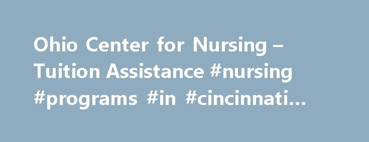 Ohio Center for Nursing – Tuition Assistance #nursing #programs #in #cincinnati #ohio http://south-sudan.remmont.com/ohio-center-for-nursing-tuition-assistance-nursing-programs-in-cincinnati-ohio/  # WHERE TO START ? Find out if you qualify for federal student aid or a federal student loan. The first step is filling out an application at http://studentaid.ed.gov. The programs below are merely a starting point on your search for tuition assistance and should not be considered the only source…