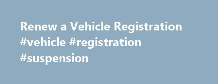 Renew a Vehicle Registration #vehicle #registration #suspension http://baltimore.remmont.com/renew-a-vehicle-registration-vehicle-registration-suspension/  Renew a Vehicle Registration You can renew most vehicles online, including boats, trailers and snowmobiles. Some vehicles are not e ligible. Your address on file with the DMV must be up to date. You can't renew a registration that is Suspended Revoked Expired for more than 1 year Has not been inspected in the past 12 months Don't renew…