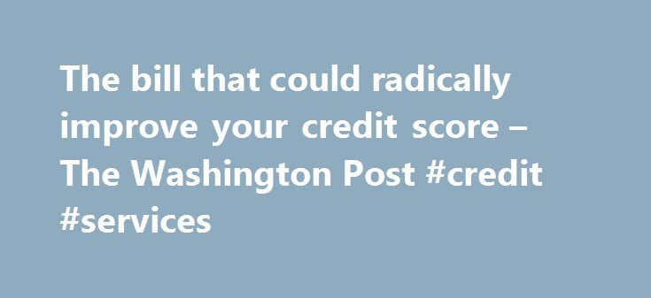 The bill that could radically improve your credit score – The Washington Post #credit #services http://remmont.com/the-bill-that-could-radically-improve-your-credit-score-the-washington-post-credit-services/  #free credit report by law # The bill that could radically improve your credit score Rep. Maxine Waters (D-Calif) (AP Photo/Bill Boyce) The top Democrat on the House Financial Services Committee is proposing sweeping changes to a law that governs the way lenders report consumer payments…