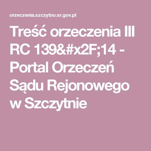 Treść orzeczenia III RC 139/14 - Portal Orzeczeń Sądu Rejonowego w Szczytnie