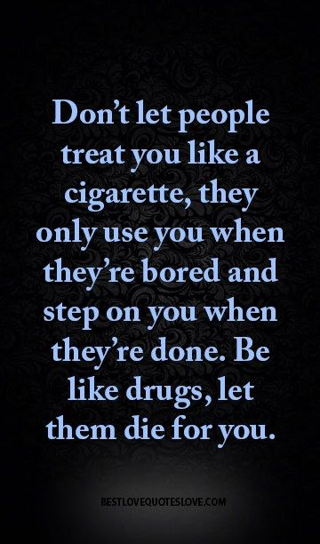 Don't let people treat you like a cigarette, they only use you when they're bored and step on you when they're done. Be like drugs, let them die for you.