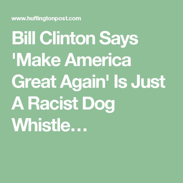 Bill Clinton Says 'Make America Great Again' Is Just A Racist Dog Whistle…