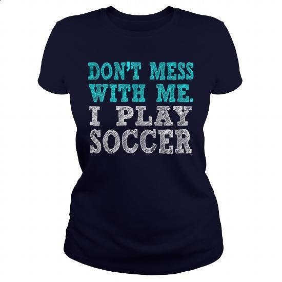 DON'T MESS WITH ME. I PLAY SOCCER - #girls #white hoodie. MORE INFO => https://www.sunfrog.com/Sports/DONT-MESS-WITH-ME-I-PLAY-SOCCER-127869826-Navy-Blue-Ladies.html?60505