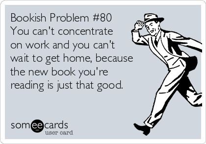 Bookish Problem #80. Even read them at work, though i can't truly concentrate on it and just let it go.