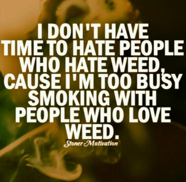Im too busy smoking with people who love weed.