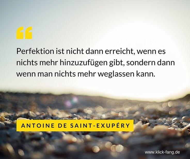 Perfektion ist nicht dann erreicht, wenn es nichts mehr hinzuzufügen gibt, sondern dann wenn man nichts mehr weglassen kann. (Antoine de Saint Exupéry) www.klick-fang.de