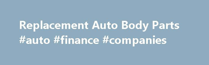 Replacement Auto Body Parts #auto #finance #companies http://auto.nef2.com/replacement-auto-body-parts-auto-finance-companies/  #auto body parts online # Find Replacement Auto Body Parts Fast. Cheap. Great Discounts On Auto Body Parts Buying auto body parts can be very costly. The auto parts are required regularly. The car needs the replacement auto body parts, which could be a big auto part or small part. Most of us try to Continue Reading