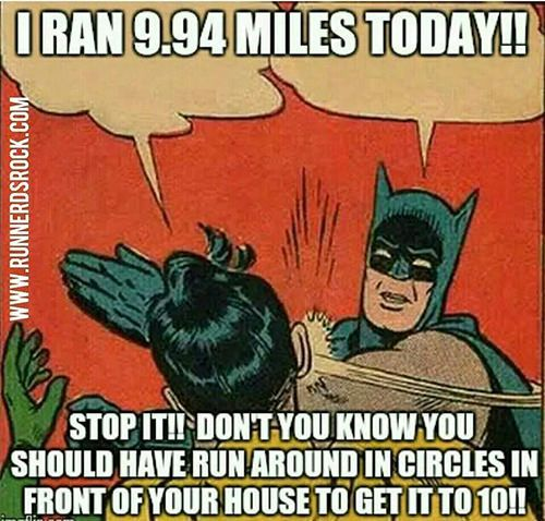 Running Humor #104: I ran 9.94 miles today! Stop it! Don't you know you should have run around in circles in front of your house to get it to 10! - Batman Running Meme