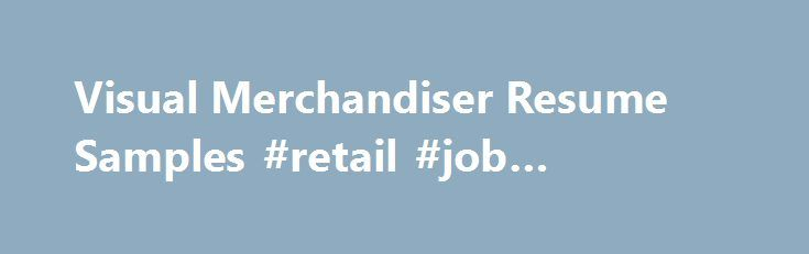 Visual Merchandiser Resume Samples #retail #job #vacancies http://retail.nef2.com/visual-merchandiser-resume-samples-retail-job-vacancies/  #visual merchandiser jobs # Visual Merchandiser resume samples Visual Merchandisers play a crucial role in retail stores as they promote brands using visual strategies. Basic work activities listed on most Visual Merchandiser resumes are creating display designs, developing pricing and tag concepts, researching consumer behavior, liaising with suppliers…