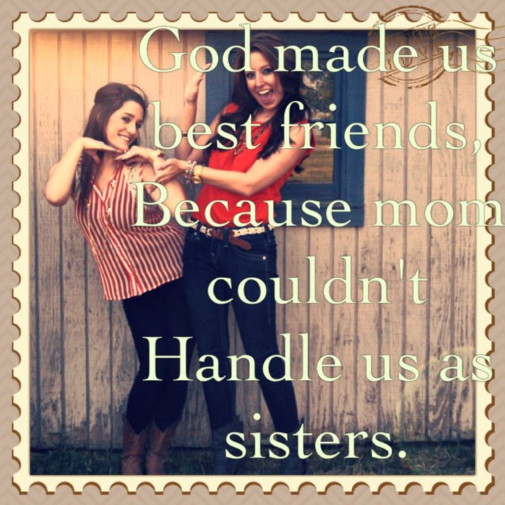 Sisters and best friends quote @Gitona Berg  both our moms would be insian ;)