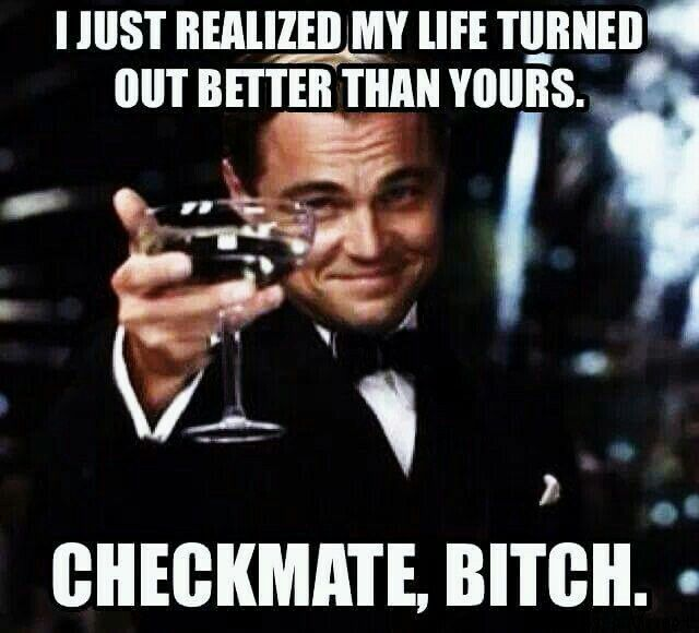 I just realized my life turned out better than yours ... Checkmate bitch ... #thedamien #downgrade