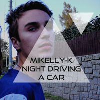 Mikelly-K // EP // Night driving a car by Mikelly-K on SoundCloud