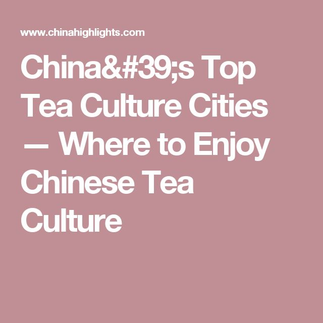 China's Top Tea Culture Cities — Where to Enjoy Chinese Tea Culture