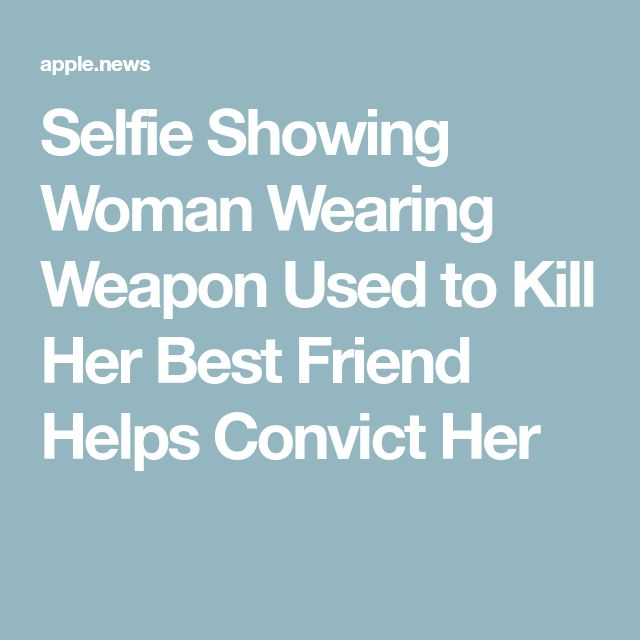 Selfie Showing Woman Wearing Weapon Used to Kill Her Best Friend Helps Convict Her