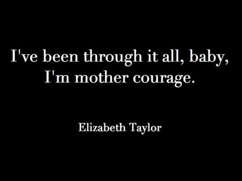 I've been through it all, baby, I'm mother courage - Elizabeth Taylor Quotes