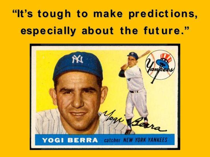 """It's tough to make predictions, especially about the future"". Yogi Berra - 1925-2015"
