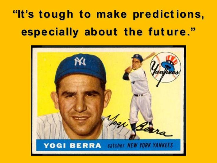 """It's tough to make predictions, especially about the future"". Yogi Berra - 1925-2015"