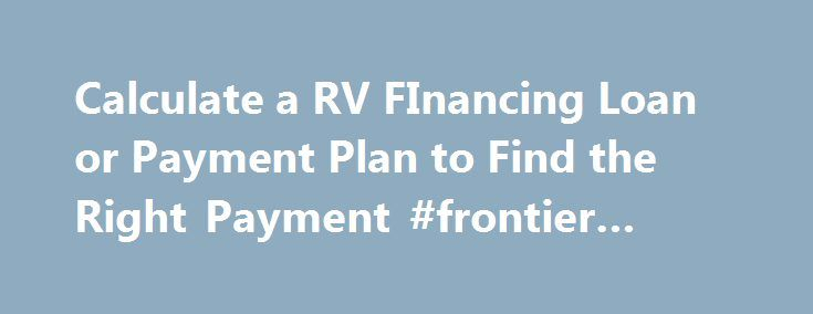 Calculate a RV FInancing Loan or Payment Plan to Find the Right Payment #frontier #finance http://finance.remmont.com/calculate-a-rv-financing-loan-or-payment-plan-to-find-the-right-payment-frontier-finance/  #rv finance calculator # Finance Your RV Purchase Financing gives you the benefit of low monthly payments at competitive interest rates. We deal with most local banks and credit unions, please feel free to contact us for more details. Payments lower than most Banks Up to 20 year…