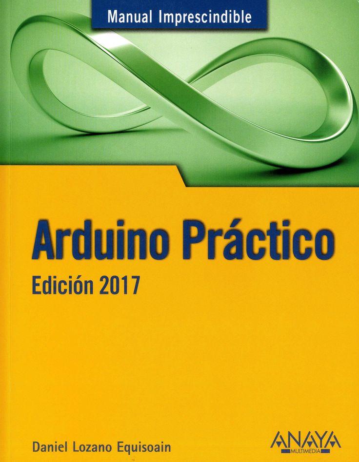 Arduino práctico. : Edición 2017 / Daniel Lozano Equisoain.-- Madrid : Anaya Multimedia, 2016.